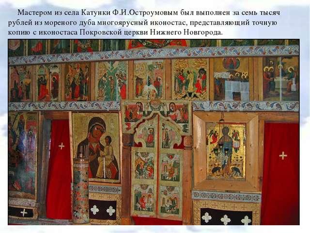 Мастером из села Катунки Ф.И.Остроумовым был выполнен за семь тысяч рублей из...