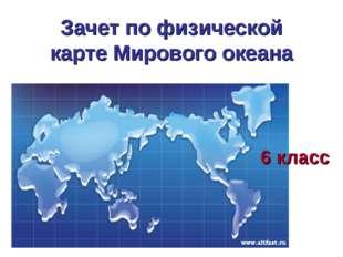 Зачет по физической карте Мирового океана 6 класс