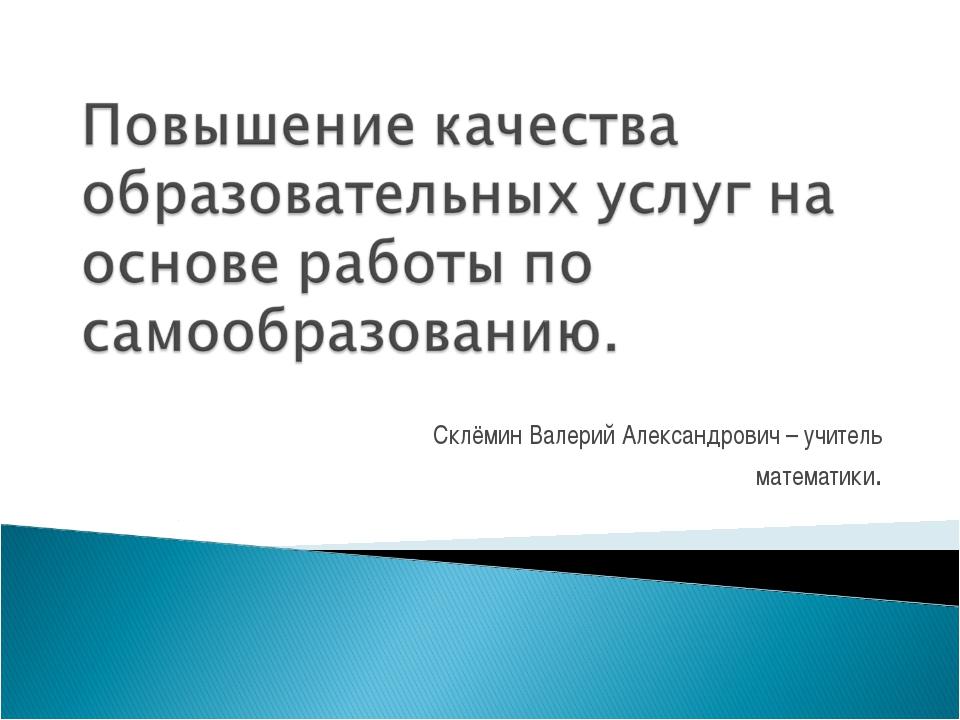 Склёмин Валерий Александрович – учитель математики.