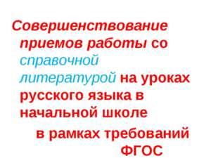 Совершенствование приемов работы со справочной литературой на уроках русского