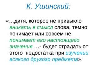 К. Ушинский: «…дитя, которое не привыкло вникать в смысл слова, темно понимае