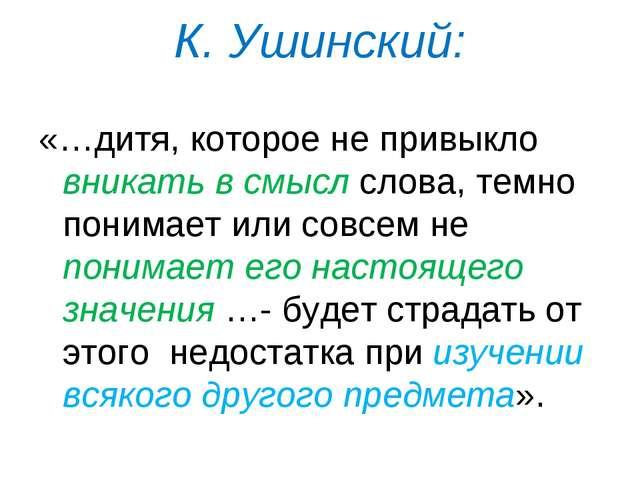 К. Ушинский: «…дитя, которое не привыкло вникать в смысл слова, темно понимае...