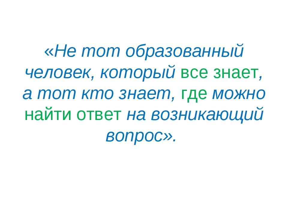 «Не тот образованный человек, который все знает, а тот кто знает, где можно н...