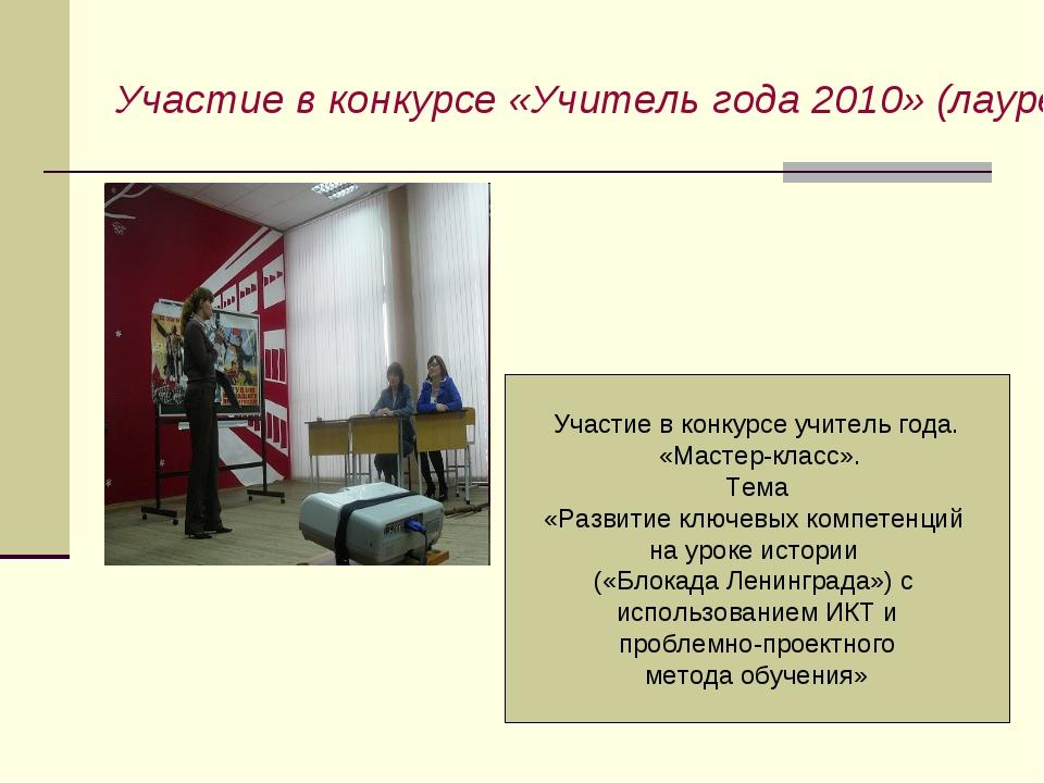 Участие в конкурсе «Учитель года 2010» (лауреат конкурса) Участие в конкурсе...