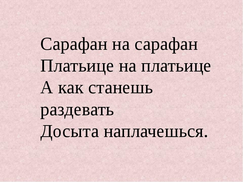 Сарафан на сарафан Платьице на платьице А как станешь раздевать Досыта наплач...