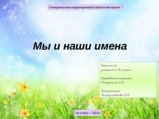 Астана – 2014 Специальная коррекционная школа-интернат Мы и наши имена Выполн