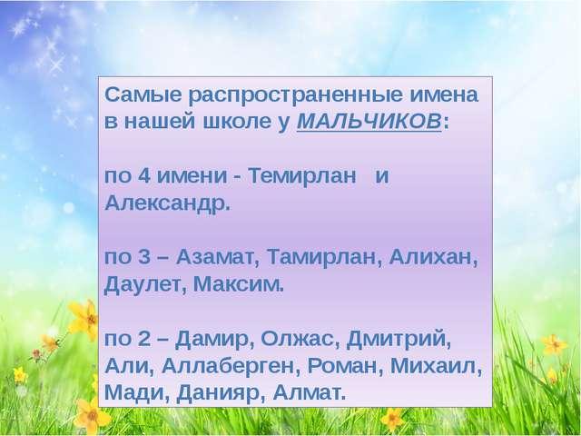 Самые распространенные имена в нашей школе у МАЛЬЧИКОВ: по 4 имени - Темирлан...