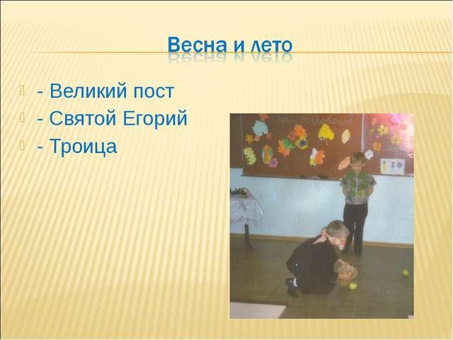 - Великий пост - Святой Егорий - Троица