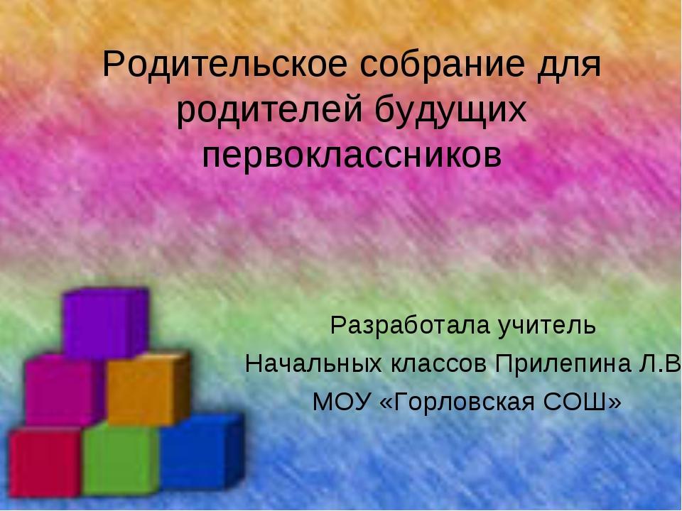 Родительское собрание для родителей будущих первоклассников Разработала учите...