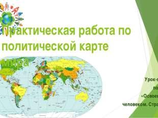 Урок-практикум после темы: «Освоение Земли человеком. Страны мира.» 7 класс П