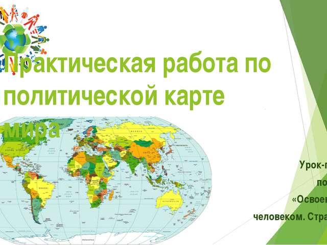 Урок-практикум после темы: «Освоение Земли человеком. Страны мира.» 7 класс П...