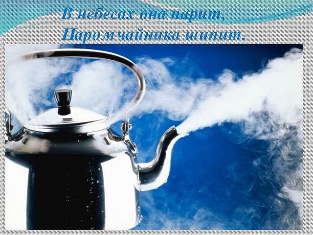 В небесах она парит, Паром чайника шипит.
