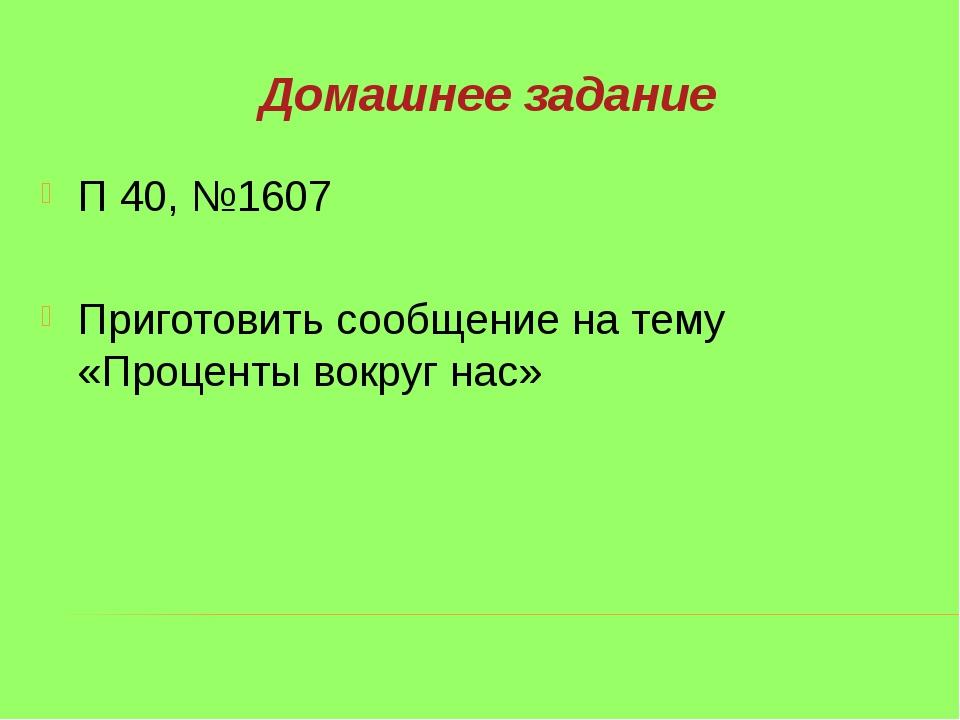 Домашнее задание П 40, №1607 Приготовить сообщение на тему «Проценты вокруг н...