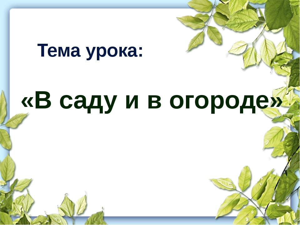 Тема урока: «В саду и в огороде»