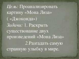 Цель: Проанализировать картину «Мона Лиза» ( «Джоконда») Задачи: 1. Раскрыть