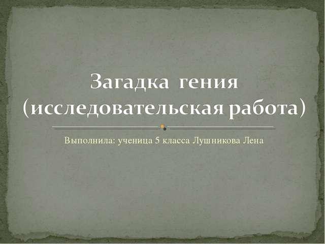 Выполнила: ученица 5 класса Лушникова Лена