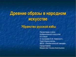 Древние образы в народном искусстве Убранство русской избы Презентацию к урок