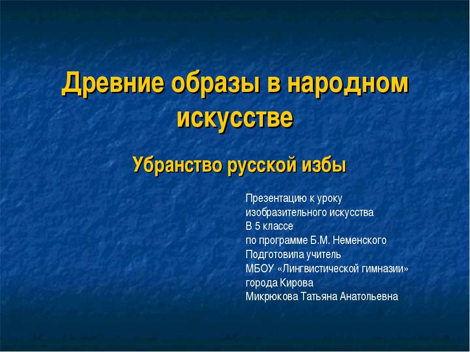 Древние образы в народном искусстве Убранство русской избы Презентацию к урок...