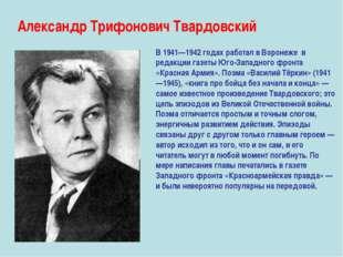 Александр Трифонович Твардовский В 1941—1942 годах работал в Воронеже в редак