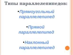Типы параллелепипедов: Прямоугольный параллелепипед Прямой параллелепипед На