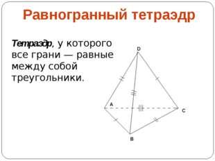 Равногранный тетраэдр Тетраэдр, у которого все грани — равные между собой тре