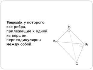 Прямоугольный тетраэдр Тетраэдр, у которого все ребра, прилежащие к одной из