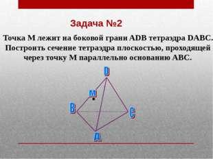 Задача №2 Точка М лежит на боковой грани ADB тетраэдра DABC. Построить сечени