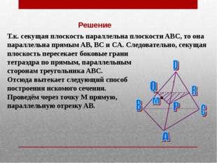 Решение Т.к. секущая плоскость параллельна плоскости ABC, то она параллельна