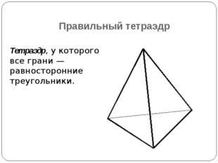 Правильный тетраэдр Тетраэдр, у которого все грани — равносторонние треугольн