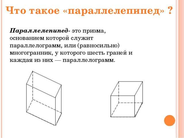 Что такое «параллелепипед» ? Параллелепипед- это призма, основанием которой с...