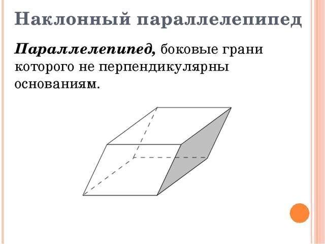 Наклонный параллелепипед Параллелепипед, боковые грани которого не перпендику...