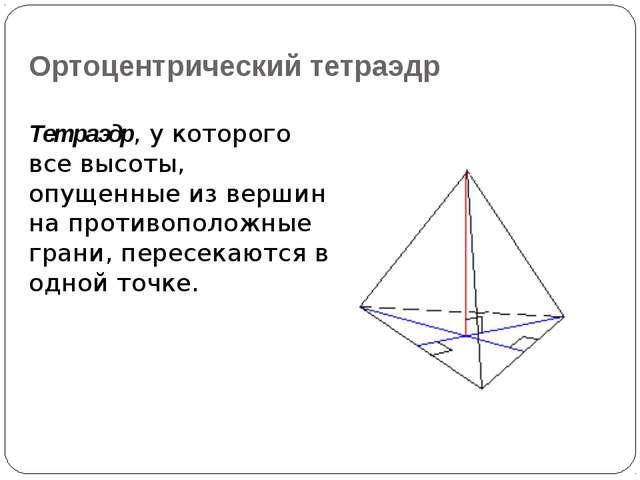 Ортоцентрический тетраэдр Тетраэдр, у которого все высоты, опущенные из верши...