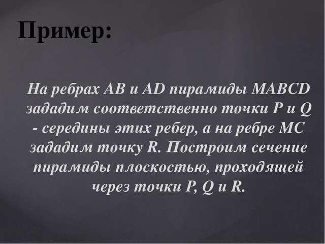Пример: На ребрах AB и AD пирамиды MABCD зададим соответственно точки P и Q -...