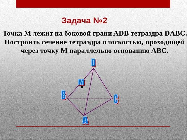 Задача №2 Точка М лежит на боковой грани ADB тетраэдра DABC. Построить сечени...
