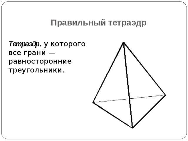 Правильный тетраэдр Тетраэдр, у которого все грани — равносторонние треугольн...