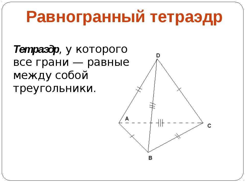 Равногранный тетраэдр Тетраэдр, у которого все грани — равные между собой тре...