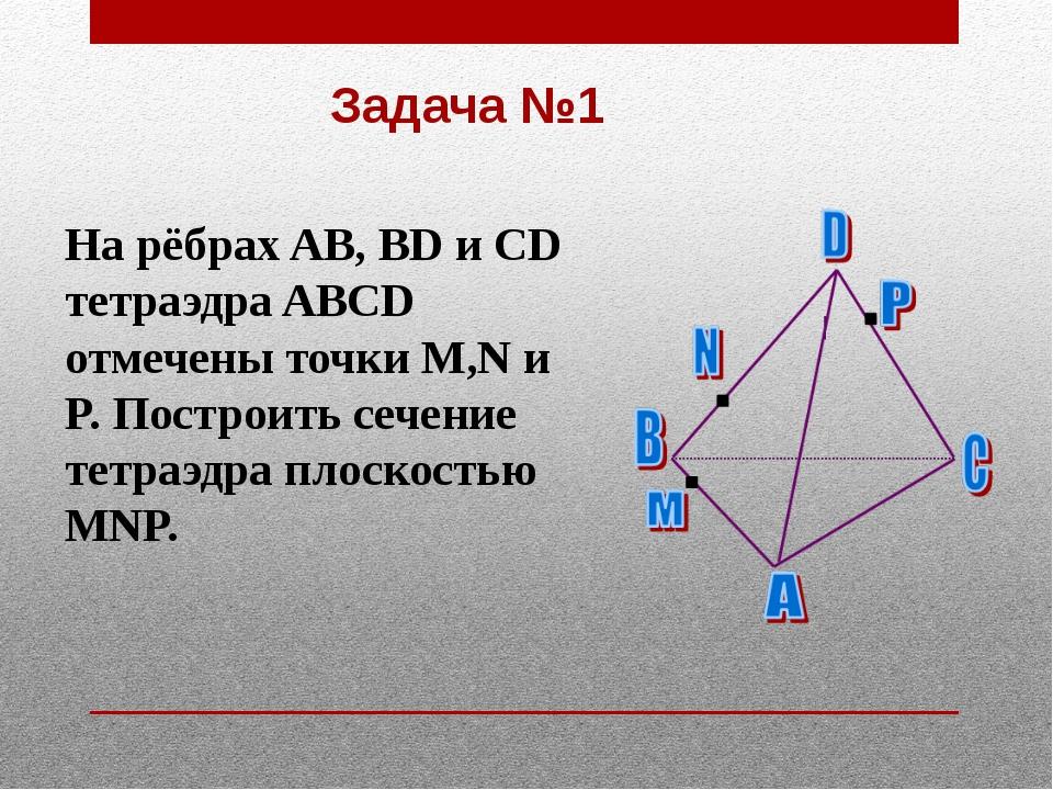 Задача №1 На рёбрах AB, BD и CD тетраэдра ABCD отмечены точки M,N и P. Постро...