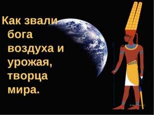 Как звали бога воздуха и урожая, творца мира.
