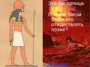 Это бог солнца-Ра. С каким богом стали его отждествлять позже?
