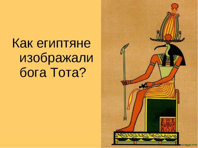 Как египтяне изображали бога Тота?