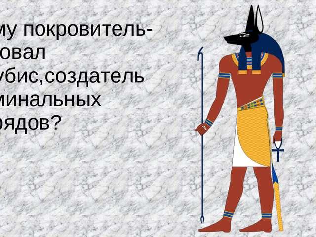 Кому покровитель-ствовал Анубис,создатель поминальных обрядов?