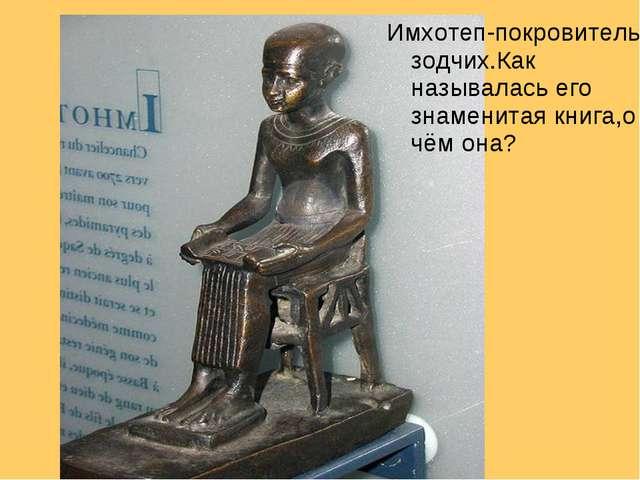 Имхотеп-покровитель зодчих.Как называлась его знаменитая книга,о чём она?