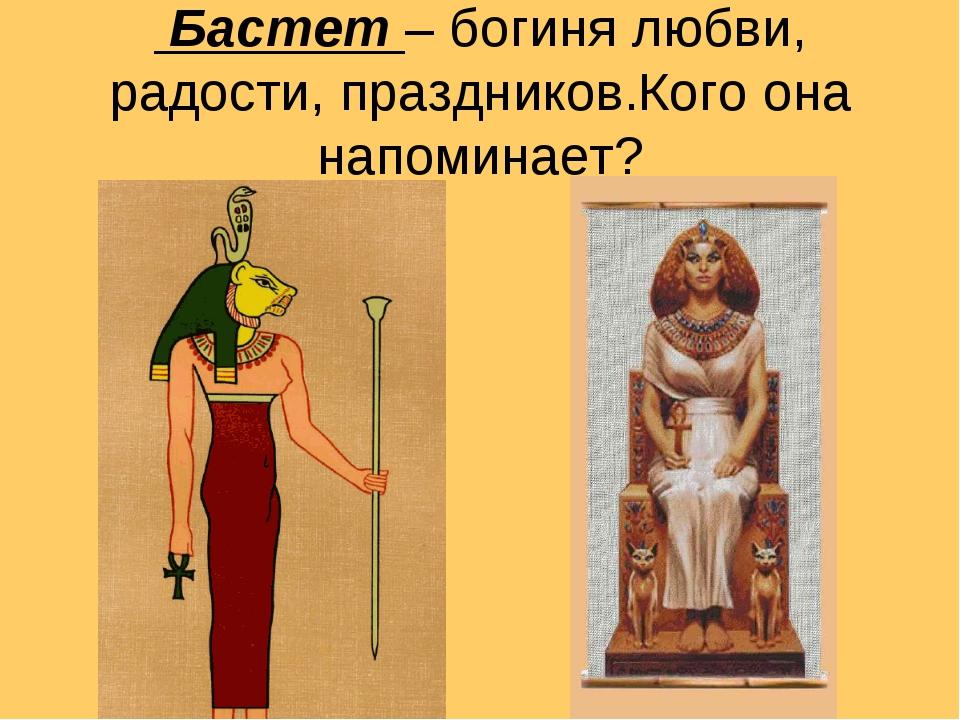 Бастет – богиня любви, радости, праздников.Кого она напоминает?