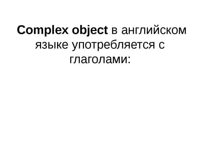 Complex objectв английском языке употребляется с глаголами: