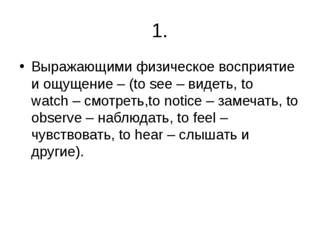 1. Выражающими физическое восприятие и ощущение – (to see– видеть,to watch...