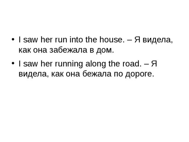 I saw her run into the house. – Я видела, как она забежала в дом. I saw her...