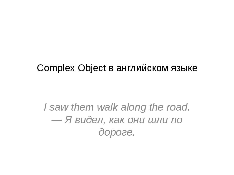 Complex Object в английском языке I saw them walk along the road. — Я видел,...