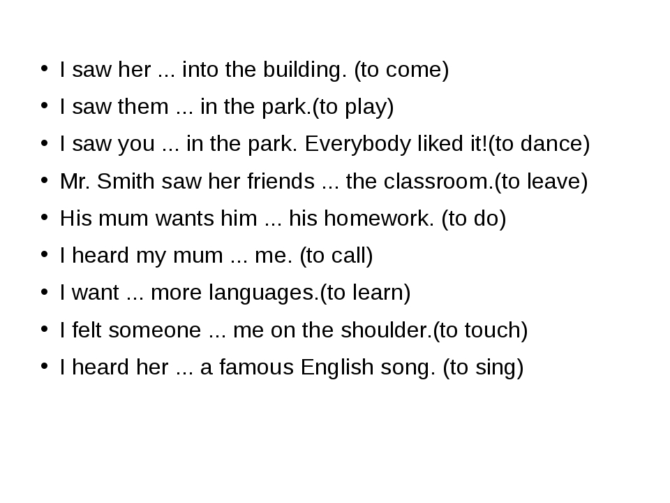 I saw her ... into the building. (to come) I saw them ... in the park.(to pla...