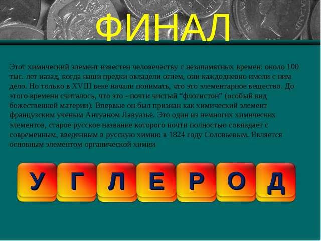 ФИНАЛ Этот химический элемент известен человечеству с незапамятных времен: ок...