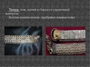Татаур- пояс, шитый из бархата и украшенный жемчугом. Богатые казачки носили